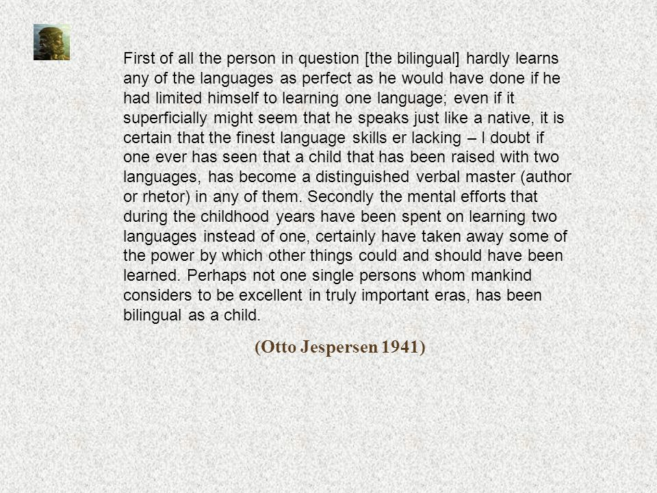 First of all the person in question [the bilingual] hardly learns any of the languages as perfect as he would have done if he had limited himself to learning one language; even if it superficially might seem that he speaks just like a native, it is certain that the finest language skills er lacking – I doubt if one ever has seen that a child that has been raised with two languages, has become a distinguished verbal master (author or rhetor) in any of them. Secondly the mental efforts that during the childhood years have been spent on learning two languages instead of one, certainly have taken away some of the power by which other things could and should have been learned. Perhaps not one single persons whom mankind considers to be excellent in truly important eras, has been bilingual as a child.